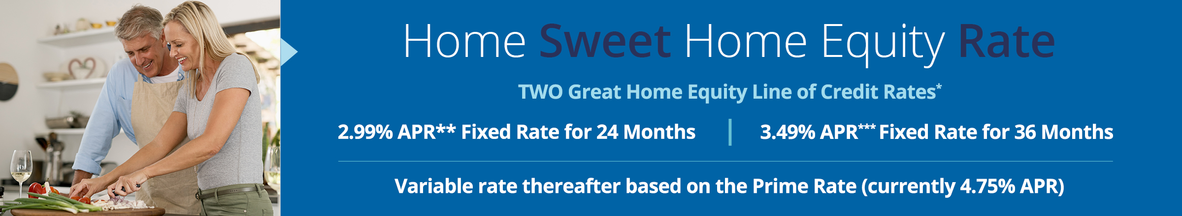 2.99% APR** Fixed Rate for 24 Months 3.49% APR** Fixed Rate for 36 Months Variable Rate Thereafter based on Prime Rate (currently 4.75%APR)